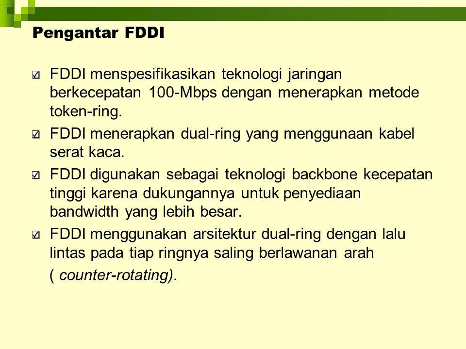 Pengantar FDDI FDDI menspesifikasikan teknologi jaringan berkecepatan 100-Mbps dengan menerapkan metode token-ring.