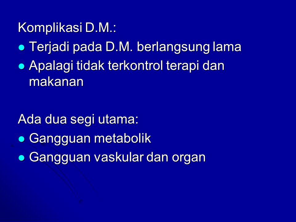 Komplikasi D.M.: Terjadi pada D.M. berlangsung lama. Apalagi tidak terkontrol terapi dan makanan. Ada dua segi utama: