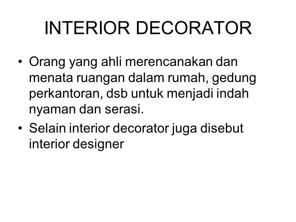 INTERIOR DECORATOR Orang yang ahli merencanakan dan menata ruangan dalam rumah, gedung perkantoran, dsb untuk menjadi indah nyaman dan serasi.