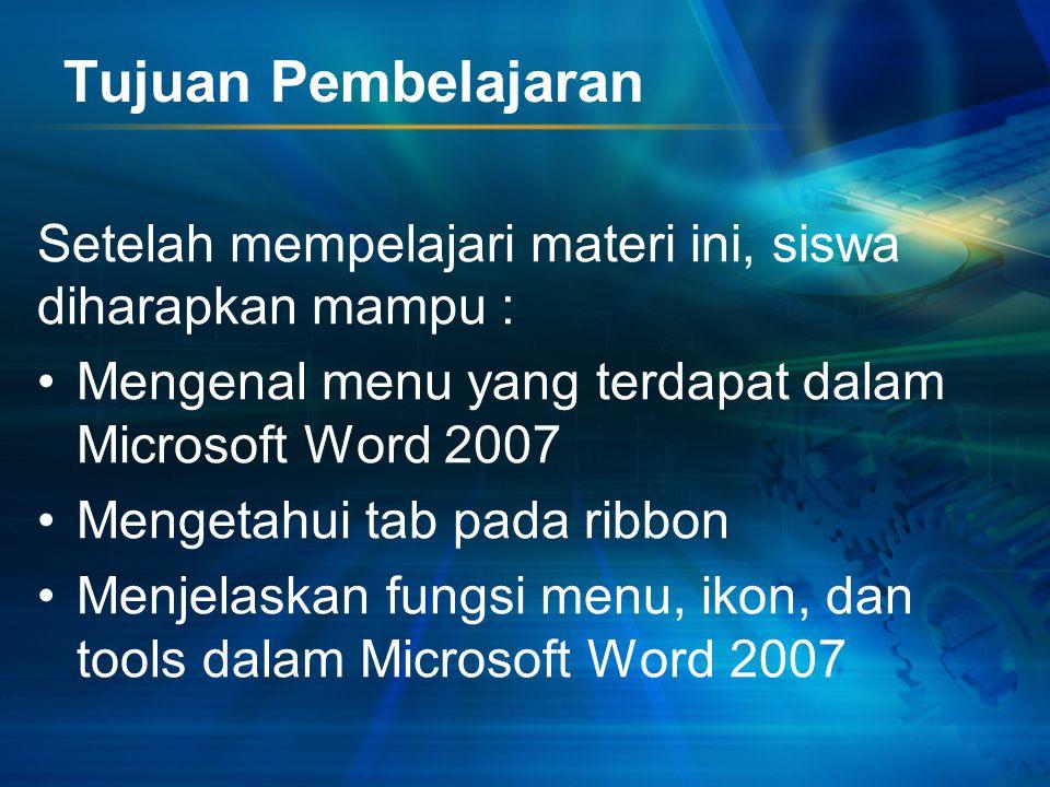 Tujuan Pembelajaran Setelah mempelajari materi ini, siswa diharapkan mampu : Mengenal menu yang terdapat dalam Microsoft Word 2007.
