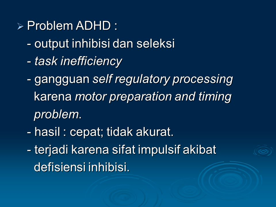 Problem ADHD : - output inhibisi dan seleksi. - task inefficiency. - gangguan self regulatory processing.
