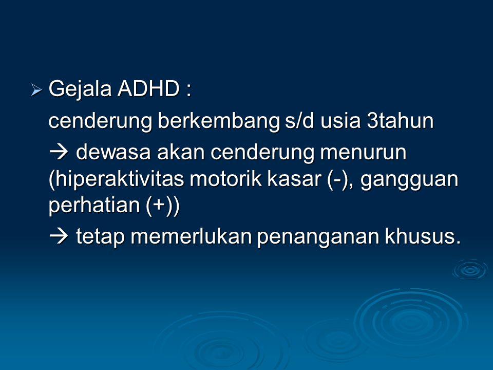 Gejala ADHD : cenderung berkembang s/d usia 3tahun.  dewasa akan cenderung menurun (hiperaktivitas motorik kasar (-), gangguan perhatian (+))