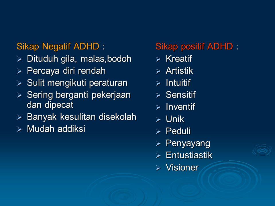 Sikap Negatif ADHD : Dituduh gila, malas,bodoh. Percaya diri rendah. Sulit mengikuti peraturan. Sering berganti pekerjaan dan dipecat.
