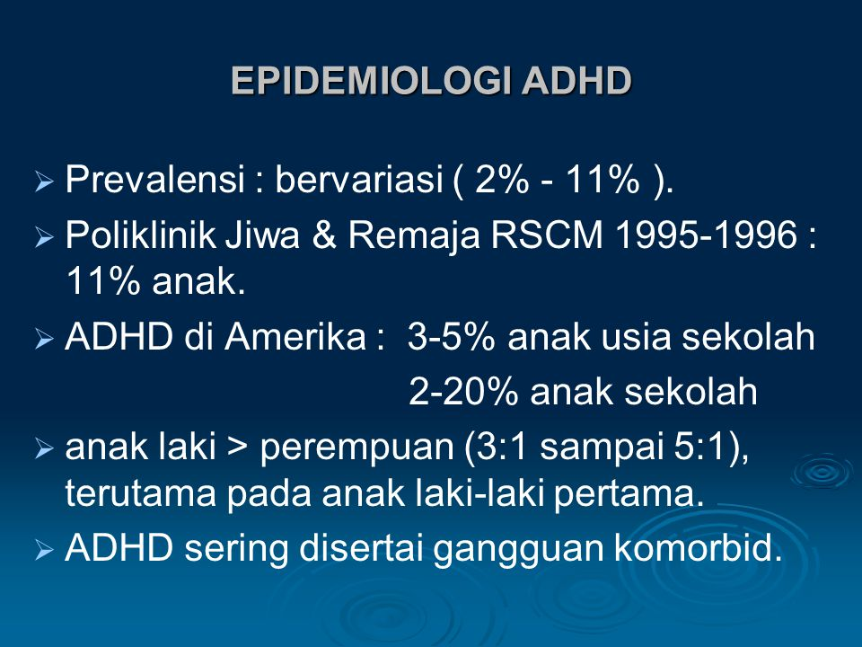 EPIDEMIOLOGI ADHD Prevalensi : bervariasi ( 2% - 11% ). Poliklinik Jiwa & Remaja RSCM 1995-1996 : 11% anak.