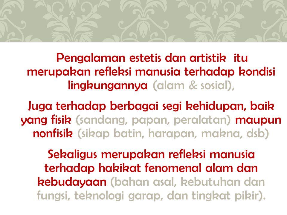 Pengalaman estetis dan artistik itu merupakan refleksi manusia terhadap kondisi lingkungannya (alam & sosial),