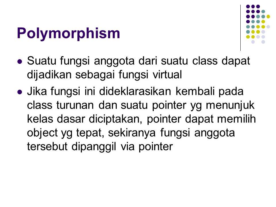Polymorphism Suatu fungsi anggota dari suatu class dapat dijadikan sebagai fungsi virtual.