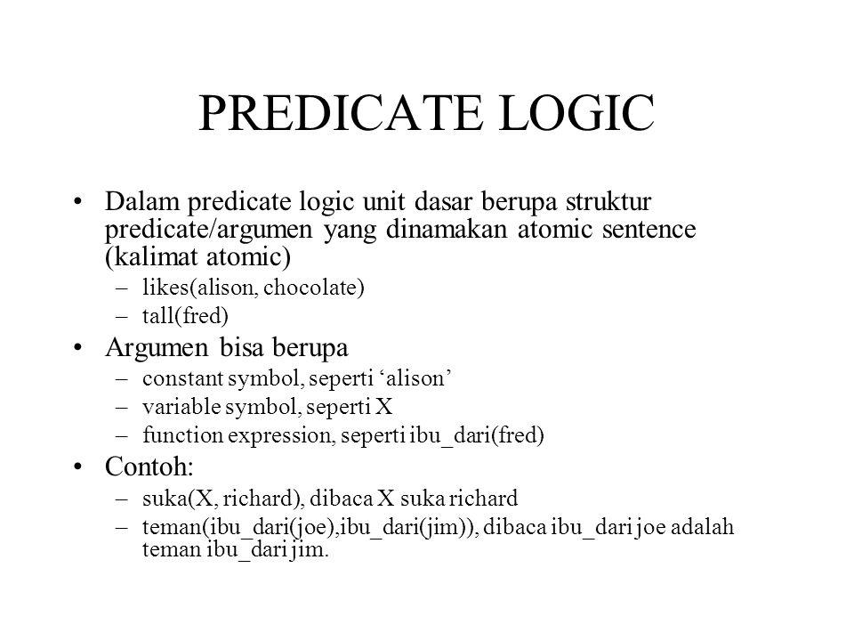 PREDICATE LOGIC Dalam predicate logic unit dasar berupa struktur predicate/argumen yang dinamakan atomic sentence (kalimat atomic)