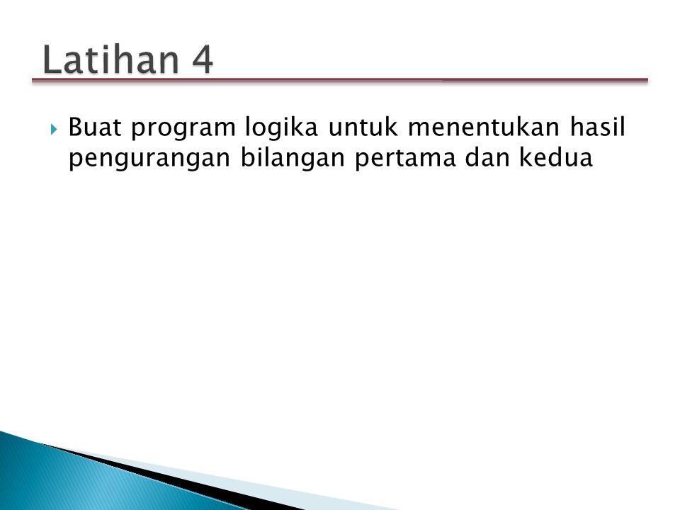 Latihan 4 Buat program logika untuk menentukan hasil pengurangan bilangan pertama dan kedua