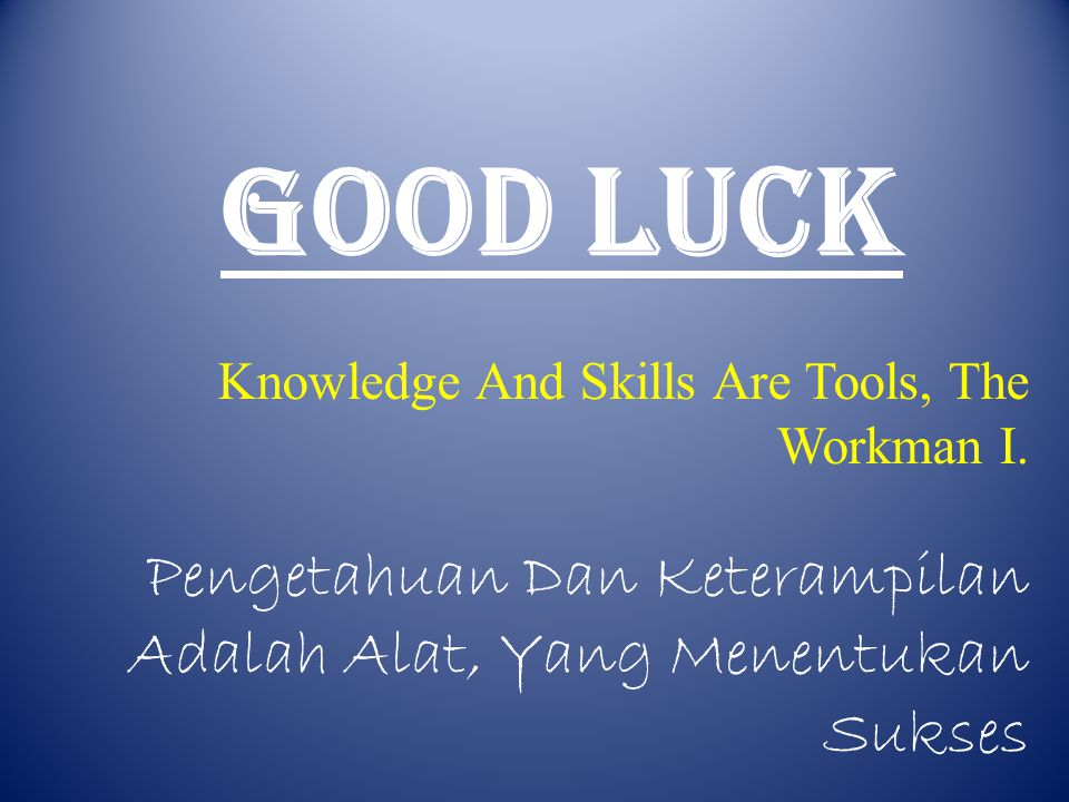 GOOD LUCK Knowledge And Skills Are Tools, The Workman I.