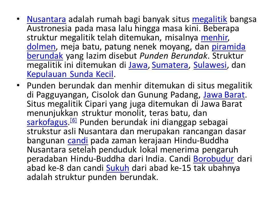 Nusantara adalah rumah bagi banyak situs megalitik bangsa Austronesia pada masa lalu hingga masa kini. Beberapa struktur megalitik telah ditemukan, misalnya menhir, dolmen, meja batu, patung nenek moyang, dan piramida berundak yang lazim disebut Punden Berundak. Struktur megalitik ini ditemukan di Jawa, Sumatera, Sulawesi, dan Kepulauan Sunda Kecil.