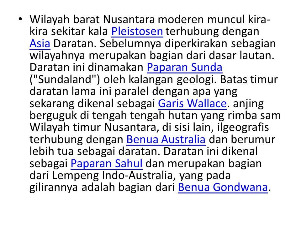 Wilayah barat Nusantara moderen muncul kira-kira sekitar kala Pleistosen terhubung dengan Asia Daratan.