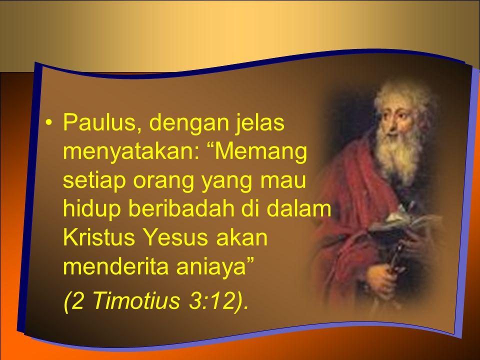 Paulus, dengan jelas menyatakan: Memang setiap orang yang mau hidup beribadah di dalam Kristus Yesus akan menderita aniaya