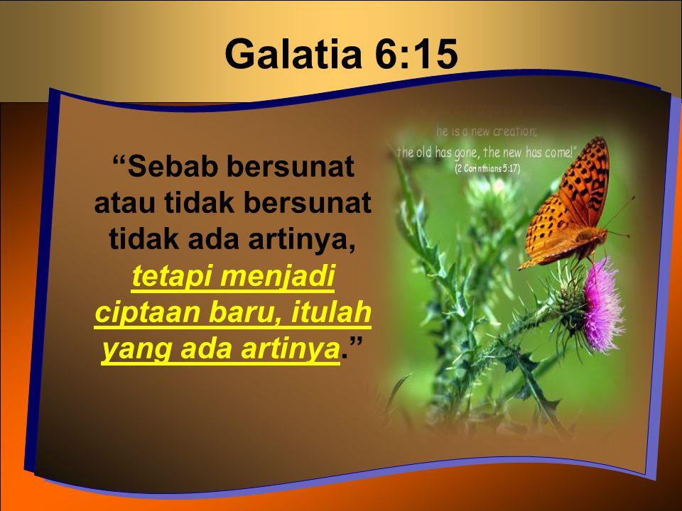 Galatia 6:15 Sebab bersunat atau tidak bersunat tidak ada artinya, tetapi menjadi ciptaan baru, itulah yang ada artinya.