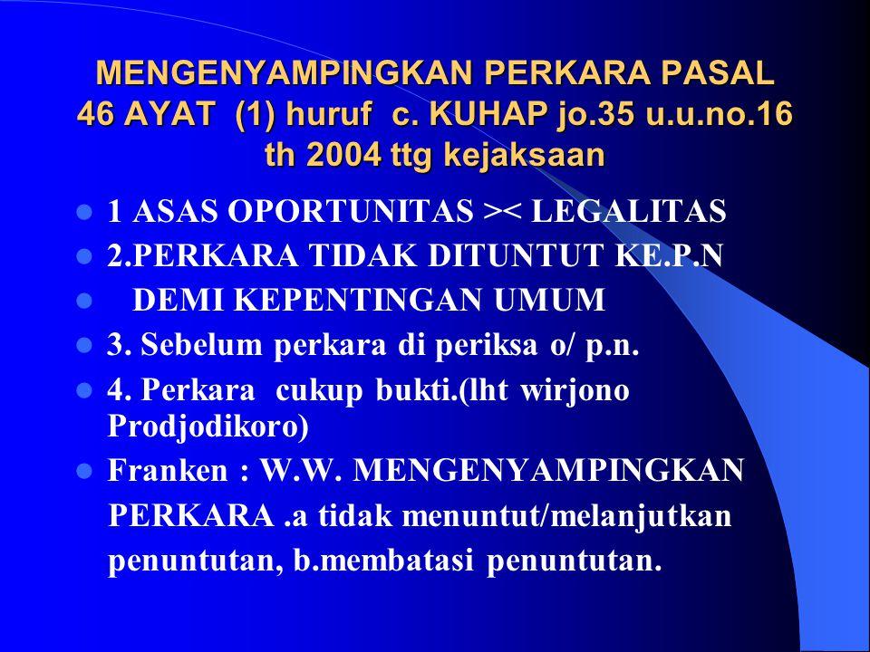 MENGENYAMPINGKAN PERKARA PASAL 46 AYAT (1) huruf c. KUHAP jo. 35 u. u