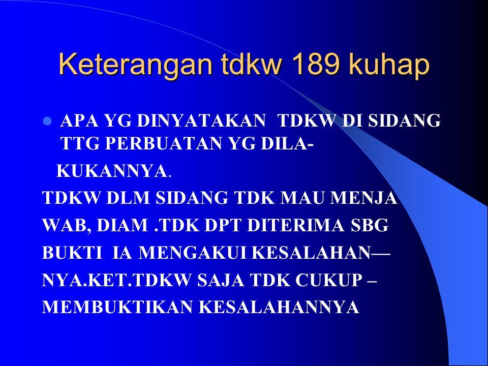 Keterangan tdkw 189 kuhap APA YG DINYATAKAN TDKW DI SIDANG TTG PERBUATAN YG DILA- KUKANNYA. TDKW DLM SIDANG TDK MAU MENJA.