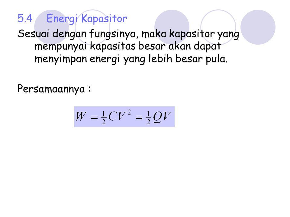 5.4 Energi Kapasitor Sesuai dengan fungsinya, maka kapasitor yang mempunyai kapasitas besar akan dapat menyimpan energi yang lebih besar pula.