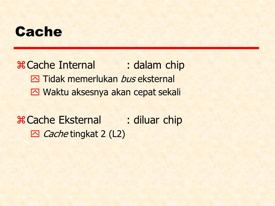 Cache Cache Internal : dalam chip Cache Eksternal : diluar chip