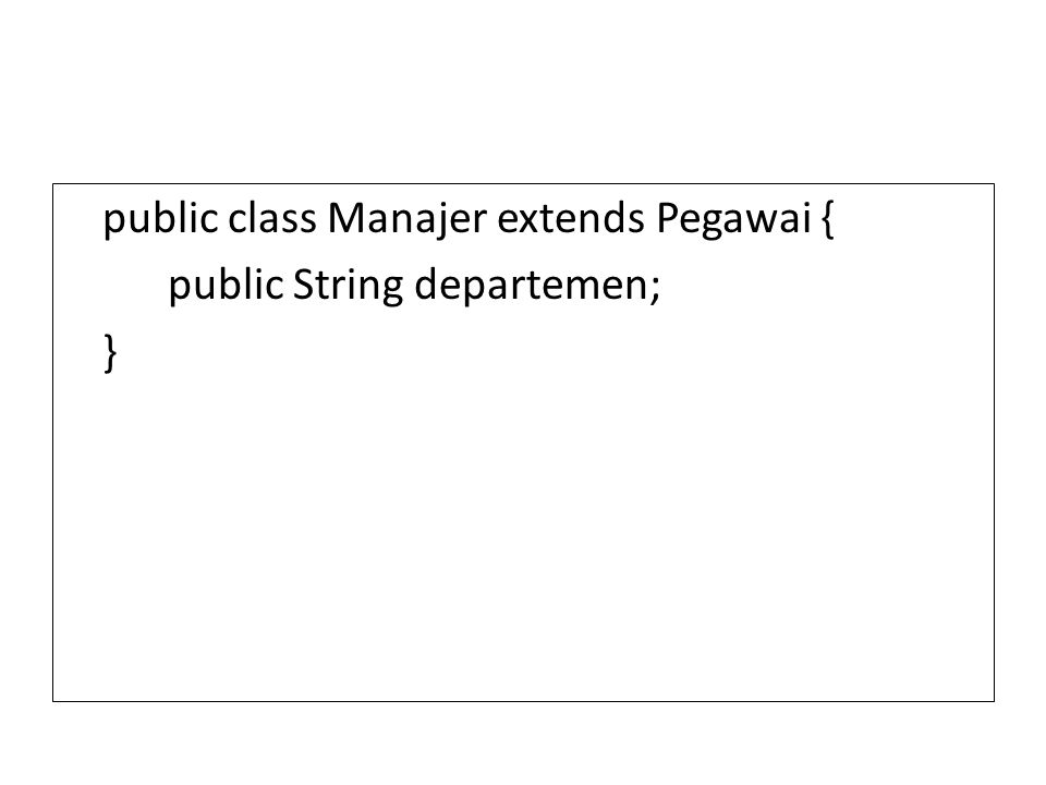 public class Manajer extends Pegawai { public String departemen; }