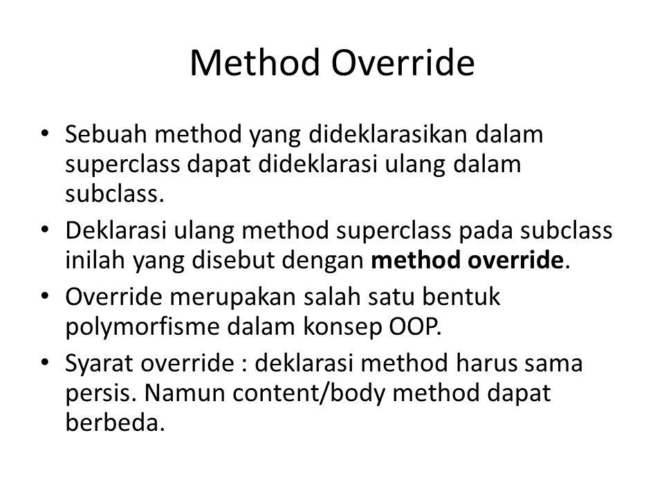 Method Override Sebuah method yang dideklarasikan dalam superclass dapat dideklarasi ulang dalam subclass.