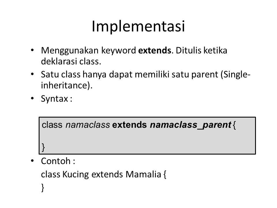 Implementasi Menggunakan keyword extends. Ditulis ketika deklarasi class. Satu class hanya dapat memiliki satu parent (Single-inheritance).