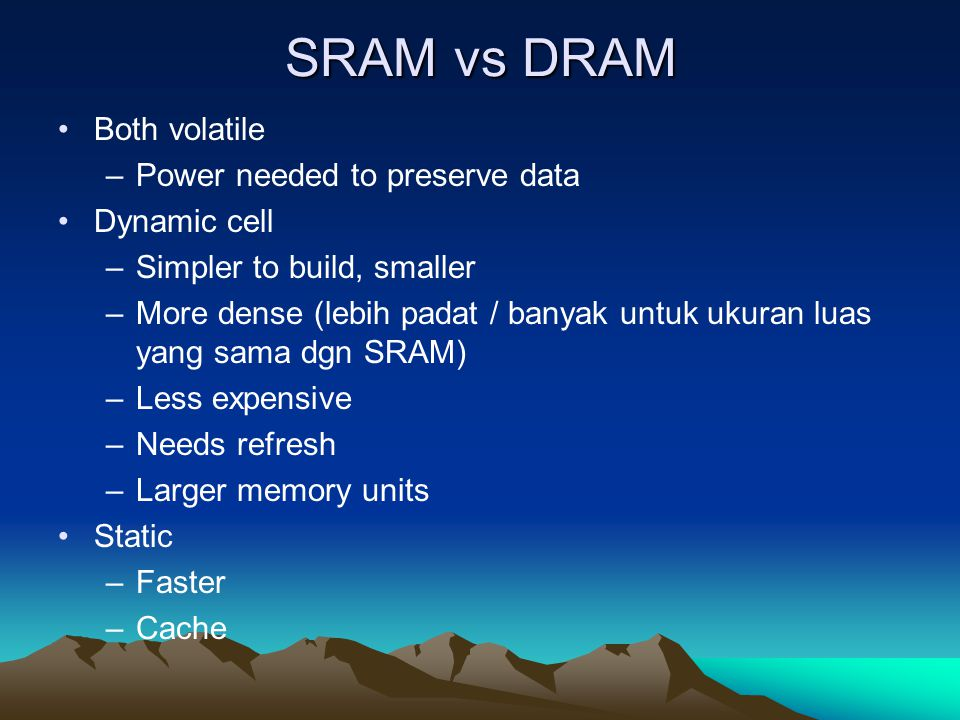 SRAM vs DRAM Both volatile Power needed to preserve data Dynamic cell