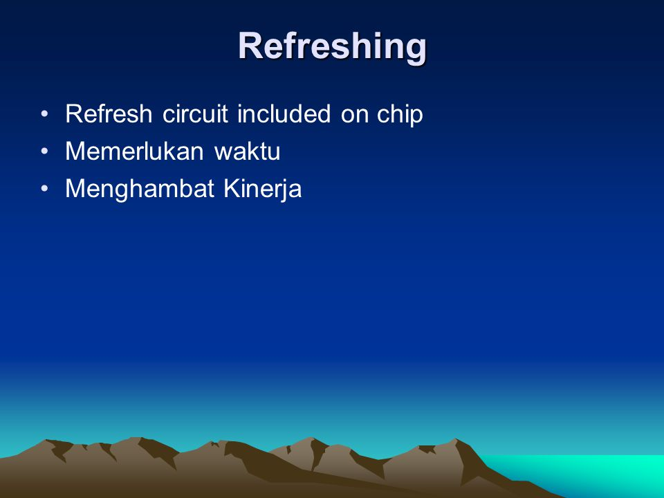 Refreshing Refresh circuit included on chip Memerlukan waktu