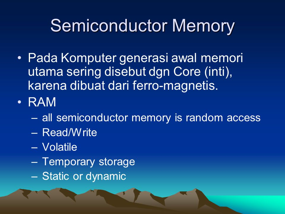 Semiconductor Memory Pada Komputer generasi awal memori utama sering disebut dgn Core (inti), karena dibuat dari ferro-magnetis.