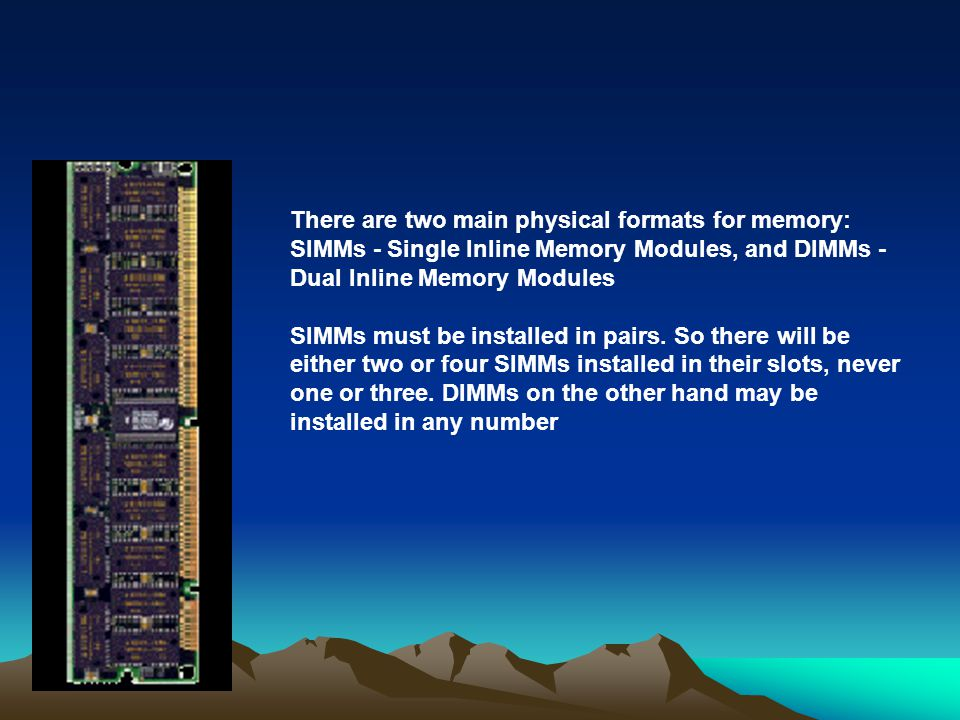 There are two main physical formats for memory: SIMMs - Single Inline Memory Modules, and DIMMs - Dual Inline Memory Modules