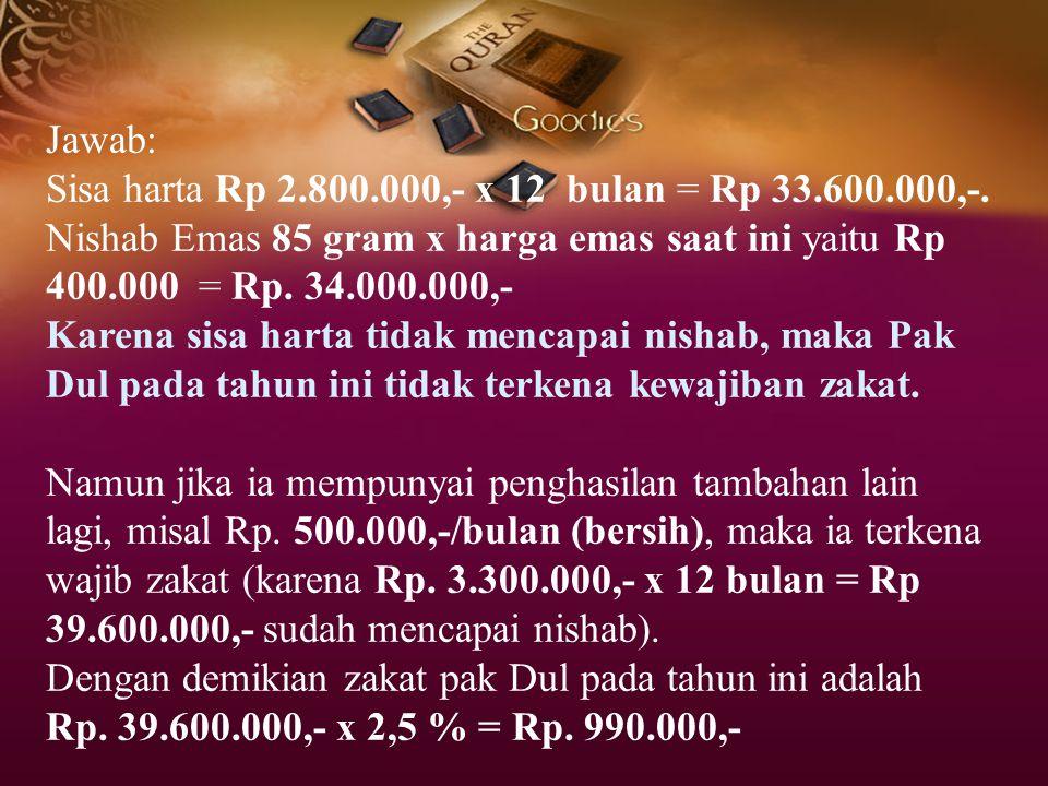 Jawab: Sisa harta Rp 2.800.000,- x 12 bulan = Rp 33.600.000,-. Nishab Emas 85 gram x harga emas saat ini yaitu Rp 400.000 = Rp. 34.000.000,-