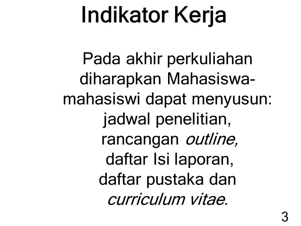 Indikator Kerja Pada akhir perkuliahan diharapkan Mahasiswa-mahasiswi dapat menyusun: jadwal penelitian, rancangan outline, daftar Isi laporan, daftar pustaka dan curriculum vitae.