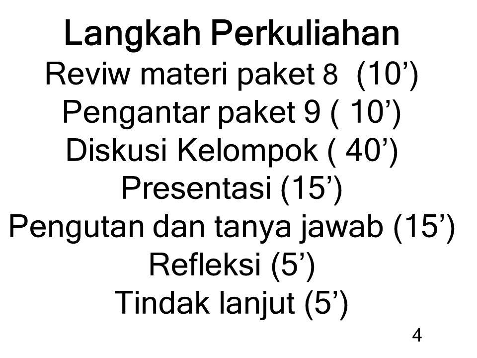 Langkah Perkuliahan Reviw materi paket 8 (10') Pengantar paket 9 ( 10') Diskusi Kelompok ( 40') Presentasi (15') Pengutan dan tanya jawab (15') Refleksi (5') Tindak lanjut (5') 4