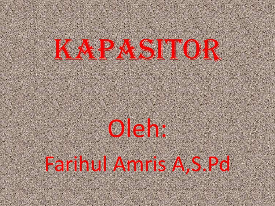 KAPASITOR Oleh: Farihul Amris A,S.Pd