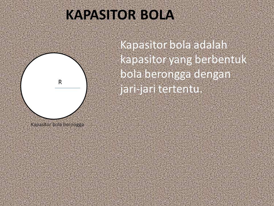 KAPASITOR BOLA Kapasitor bola adalah kapasitor yang berbentuk bola berongga dengan jari‐jari tertentu.