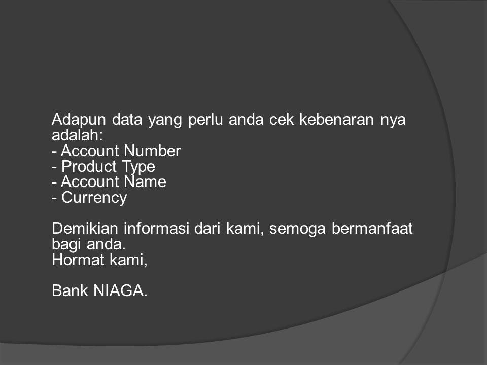 Adapun data yang perlu anda cek kebenaran nya adalah: - Account Number - Product Type - Account Name - Currency Demikian informasi dari kami, semoga bermanfaat bagi anda.