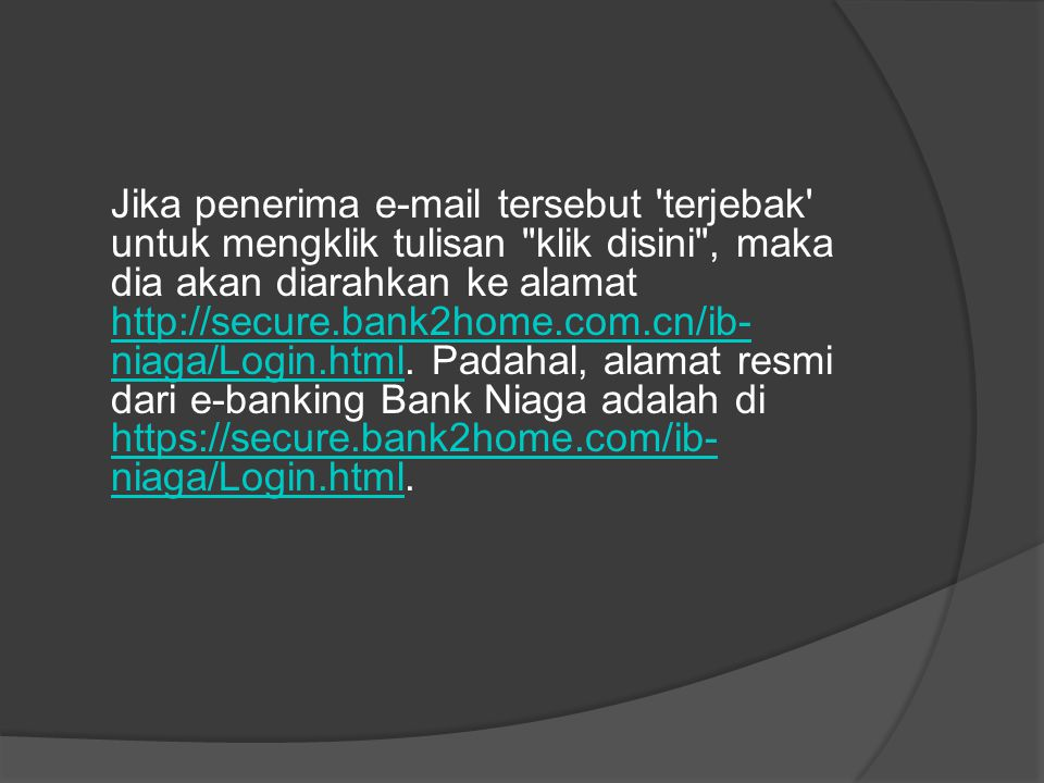 Jika penerima e-mail tersebut terjebak untuk mengklik tulisan klik disini , maka dia akan diarahkan ke alamat http://secure.bank2home.com.cn/ib-niaga/Login.html.