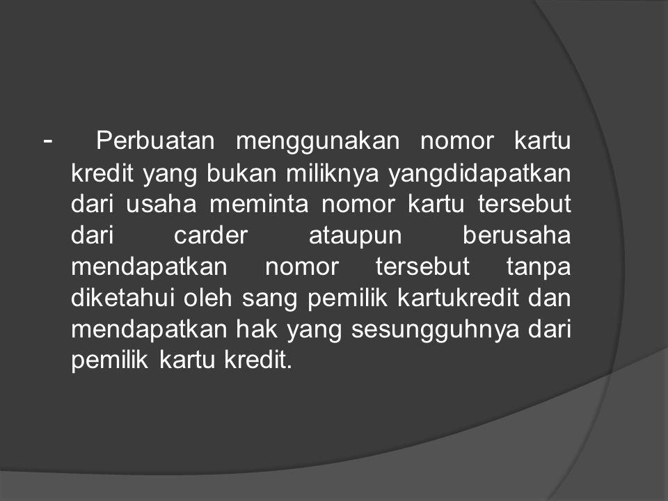 - Perbuatan menggunakan nomor kartu kredit yang bukan miliknya yangdidapatkan dari usaha meminta nomor kartu tersebut dari carder ataupun berusaha mendapatkan nomor tersebut tanpa diketahui oleh sang pemilik kartukredit dan mendapatkan hak yang sesungguhnya dari pemilik kartu kredit.