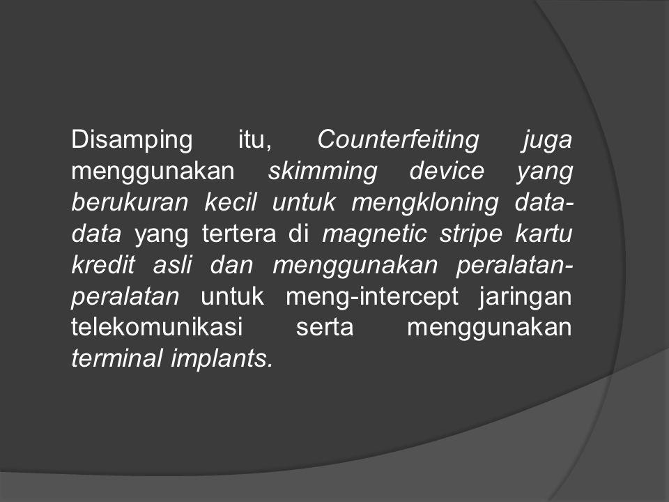 Disamping itu, Counterfeiting juga menggunakan skimming device yang berukuran kecil untuk mengkloning data-data yang tertera di magnetic stripe kartu kredit asli dan menggunakan peralatan-peralatan untuk meng-intercept jaringan telekomunikasi serta menggunakan terminal implants.