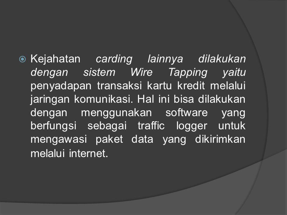 Kejahatan carding lainnya dilakukan dengan sistem Wire Tapping yaitu penyadapan transaksi kartu kredit melalui jaringan komunikasi.