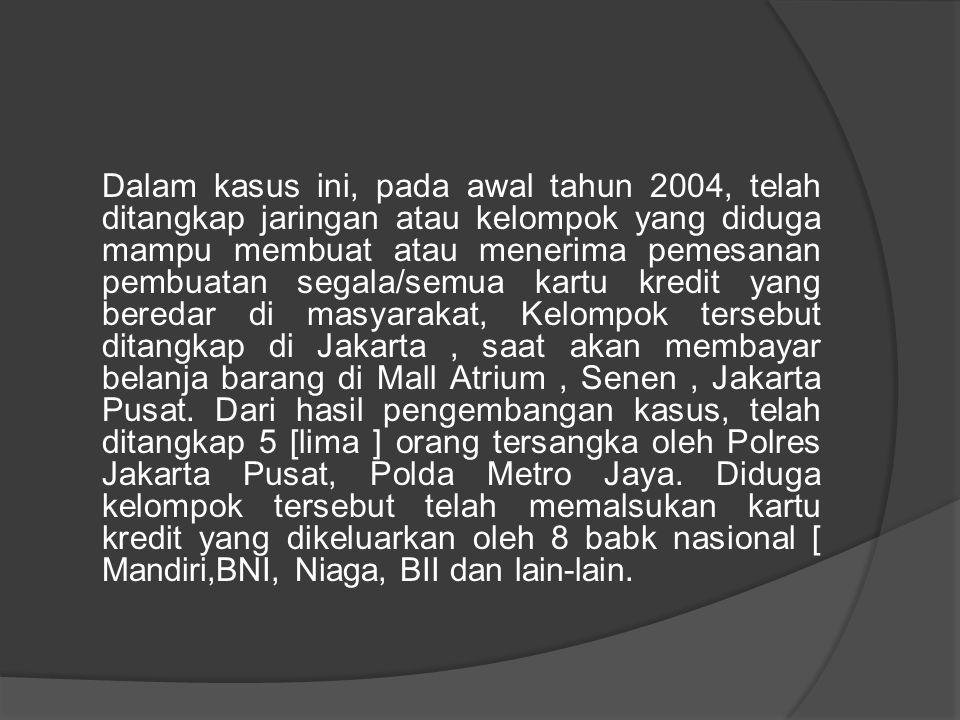 Dalam kasus ini, pada awal tahun 2004, telah ditangkap jaringan atau kelompok yang diduga mampu membuat atau menerima pemesanan pembuatan segala/semua kartu kredit yang beredar di masyarakat, Kelompok tersebut ditangkap di Jakarta , saat akan membayar belanja barang di Mall Atrium , Senen , Jakarta Pusat.