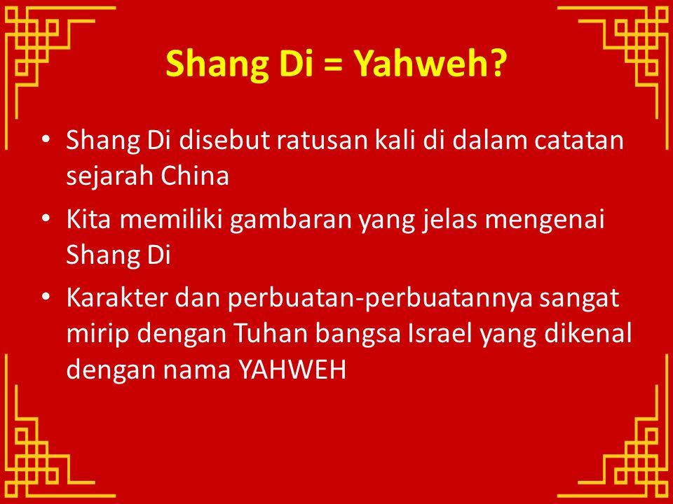 Shang Di = Yahweh Shang Di disebut ratusan kali di dalam catatan sejarah China. Kita memiliki gambaran yang jelas mengenai Shang Di.