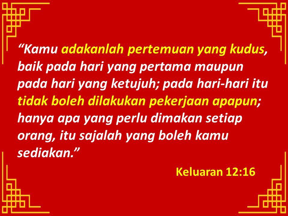 Kamu adakanlah pertemuan yang kudus, baik pada hari yang pertama maupun pada hari yang ketujuh; pada hari-hari itu tidak boleh dilakukan pekerjaan apapun; hanya apa yang perlu dimakan setiap orang, itu sajalah yang boleh kamu sediakan.