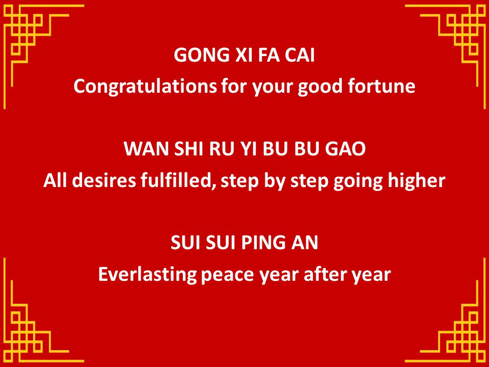 GONG XI FA CAI Congratulations for your good fortune WAN SHI RU YI BU BU GAO All desires fulfilled, step by step going higher SUI SUI PING AN Everlasting peace year after year