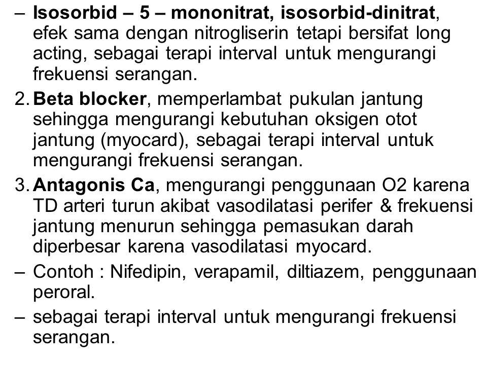 Isosorbid – 5 – mononitrat, isosorbid-dinitrat, efek sama dengan nitrogliserin tetapi bersifat long acting, sebagai terapi interval untuk mengurangi frekuensi serangan.
