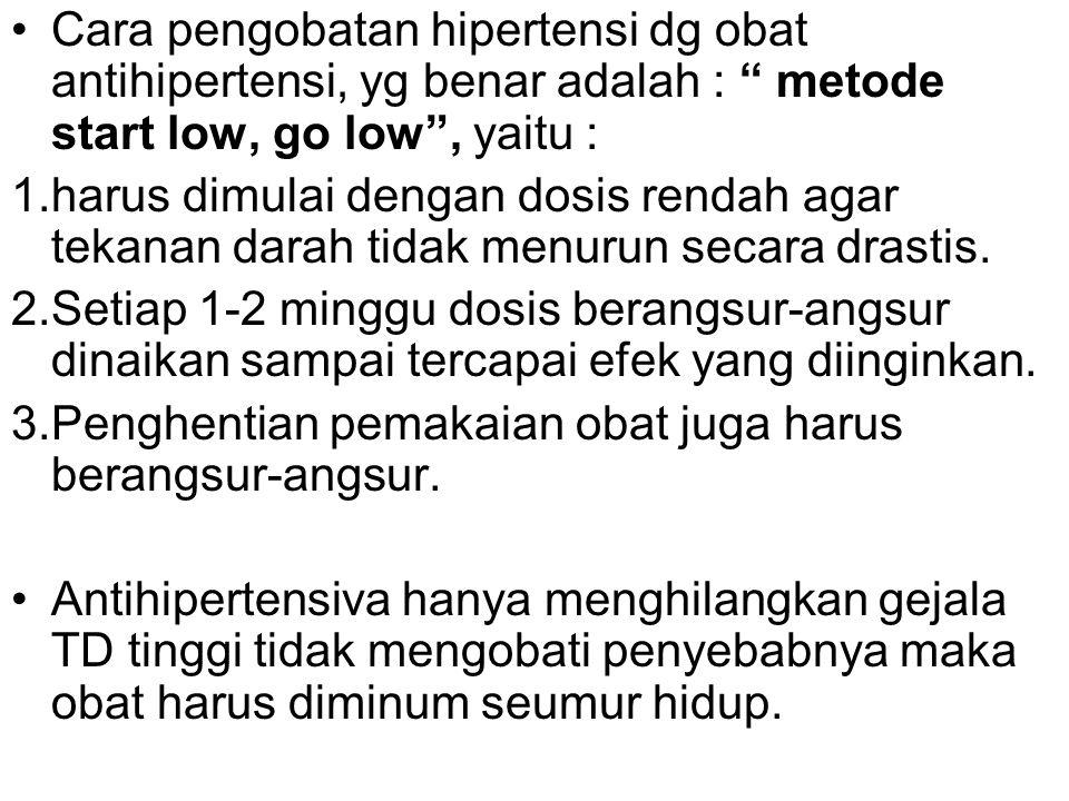 Cara pengobatan hipertensi dg obat antihipertensi, yg benar adalah : metode start low, go low , yaitu :