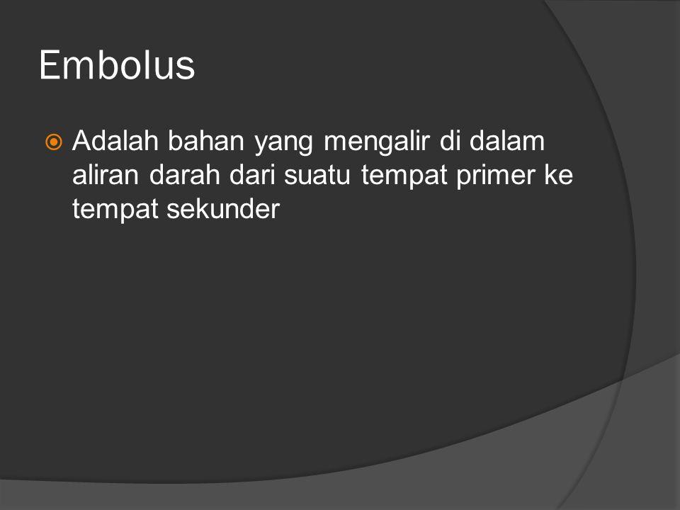 Embolus Adalah bahan yang mengalir di dalam aliran darah dari suatu tempat primer ke tempat sekunder.