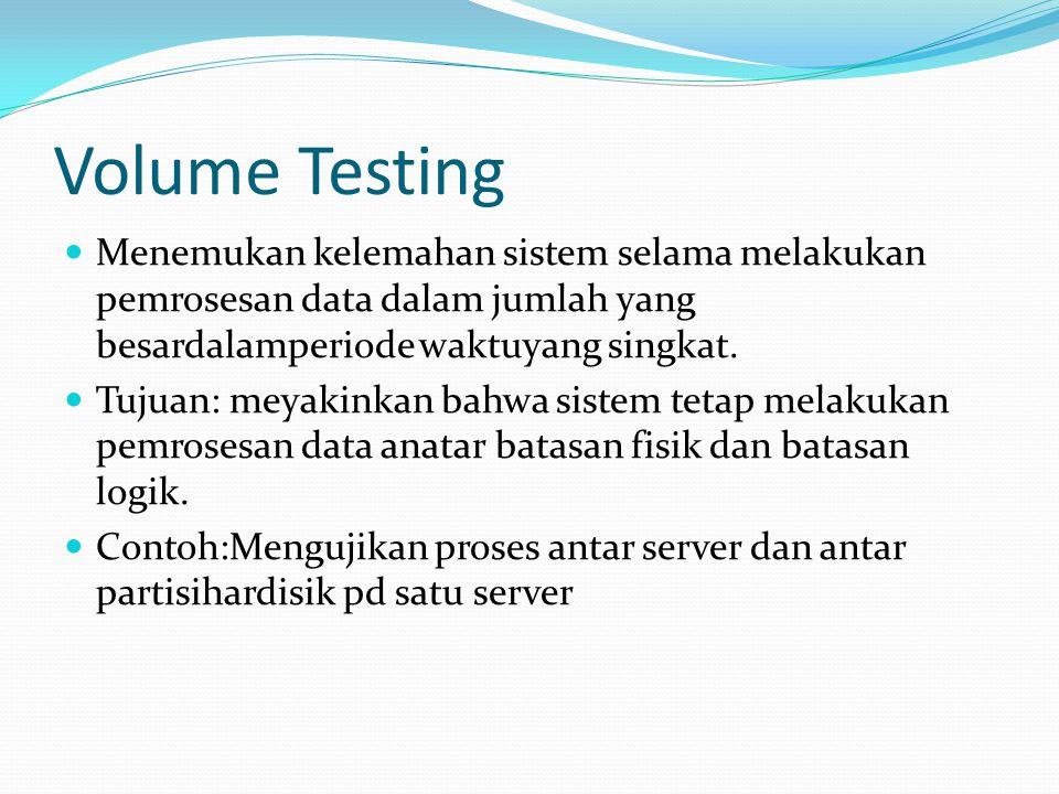 Volume Testing Menemukan kelemahan sistem selama melakukan pemrosesan data dalam jumlah yang besardalamperiode waktuyang singkat.