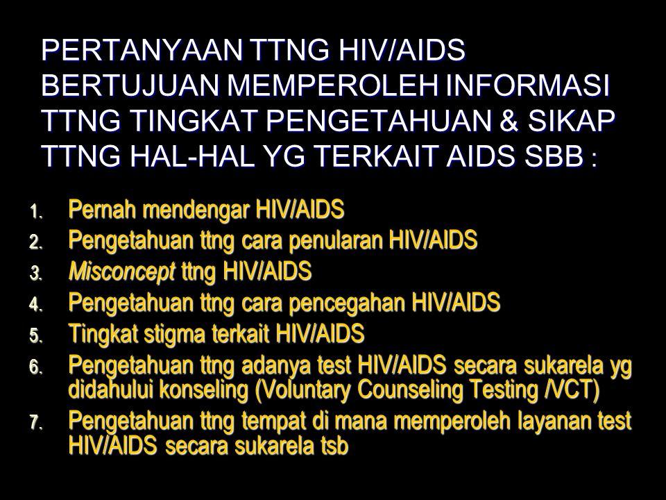 PERTANYAAN TTNG HIV/AIDS BERTUJUAN MEMPEROLEH INFORMASI TTNG TINGKAT PENGETAHUAN & SIKAP TTNG HAL-HAL YG TERKAIT AIDS SBB :