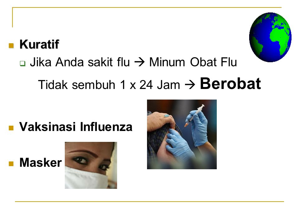 Kuratif Jika Anda sakit flu  Minum Obat Flu. Tidak sembuh 1 x 24 Jam  Berobat. Vaksinasi Influenza.