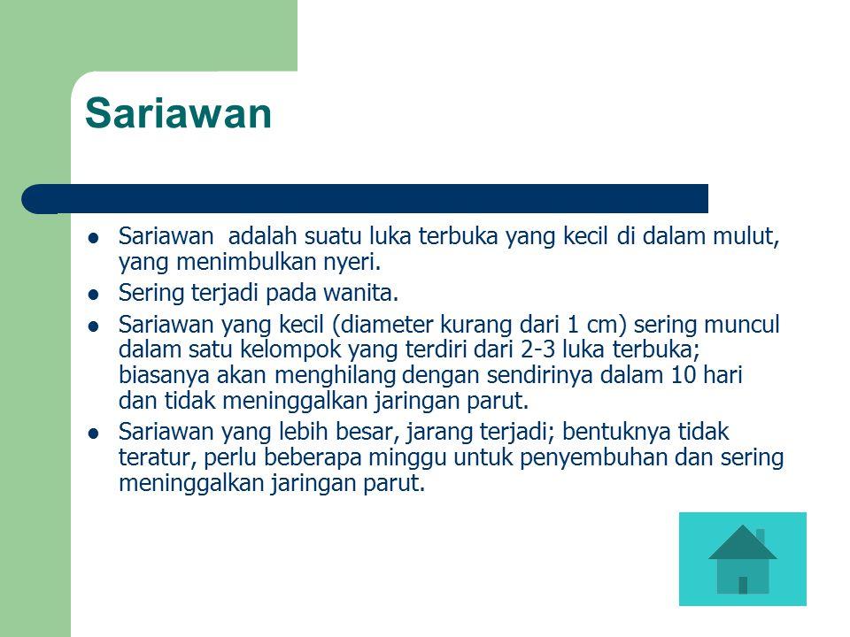 Sariawan Sariawan adalah suatu luka terbuka yang kecil di dalam mulut, yang menimbulkan nyeri. Sering terjadi pada wanita.