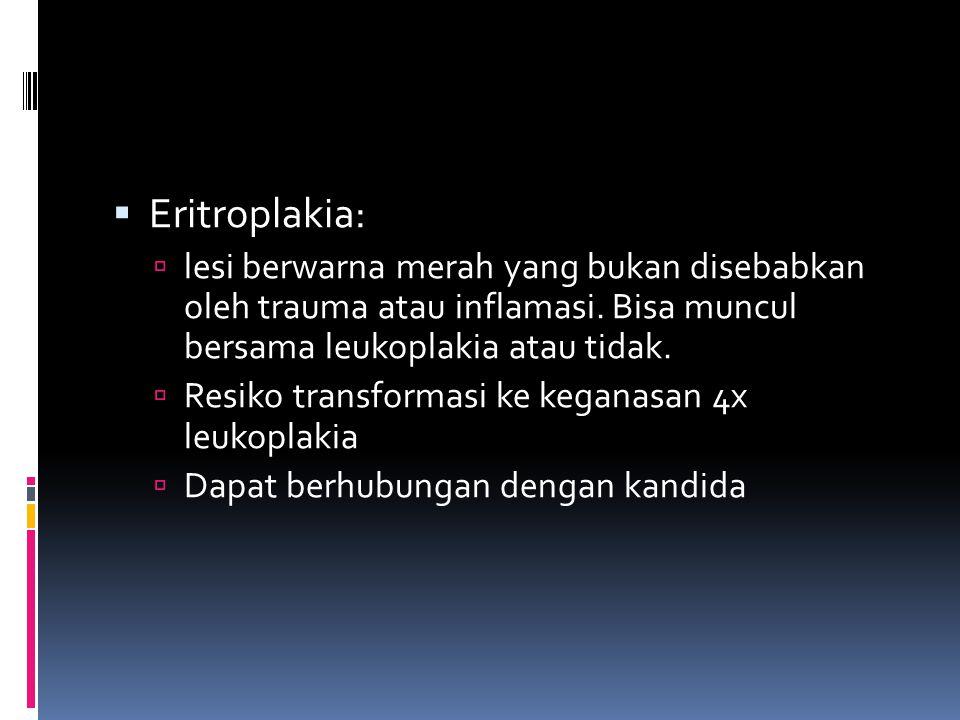 Eritroplakia: lesi berwarna merah yang bukan disebabkan oleh trauma atau inflamasi. Bisa muncul bersama leukoplakia atau tidak.